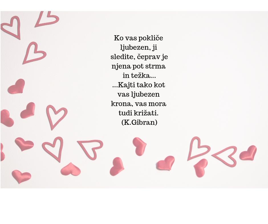 https://tatjanabrumat.si/wp-content/uploads/2019/02/Ko-vas-pokliče-ljubezen-ji-sledite-čeprav-je-njena-pot-strma-in-težka...-...Kajti-tako-kot-vas-ljubezen-krona-vas-mora-tudi-križati.-K.Gibran.jpg